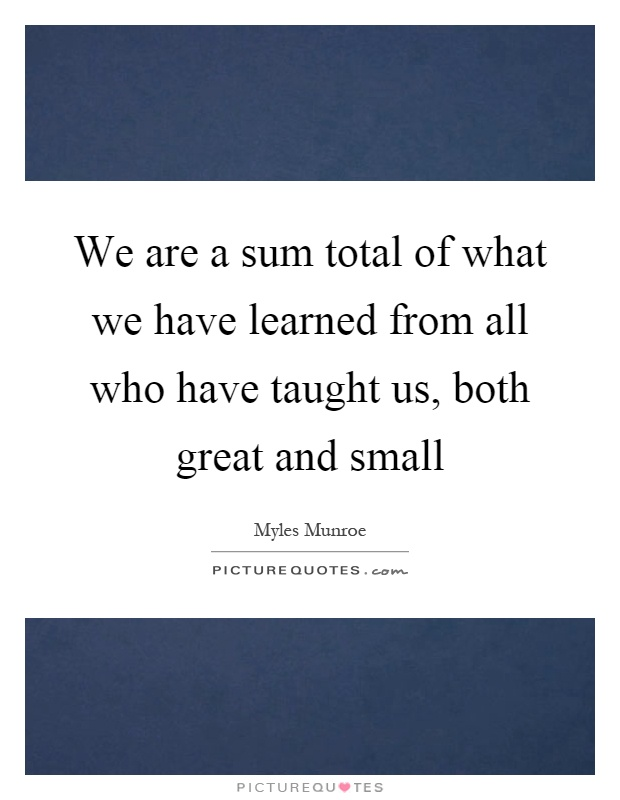 We are a sum total of what we have learned from all who have taught us, both great and small Picture Quote #1
