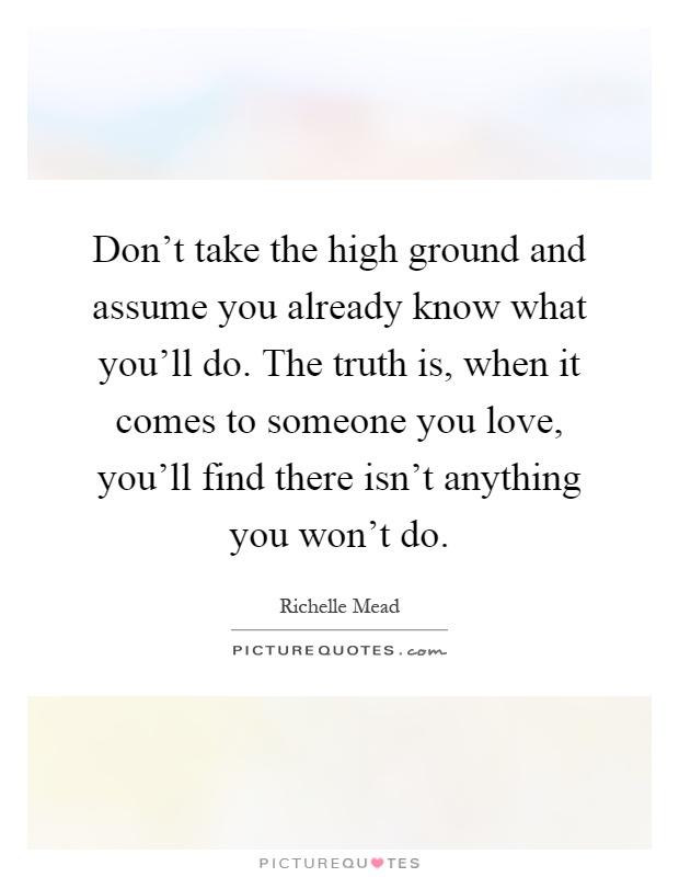 Don't take the high ground and assume you already know what you'll do. The truth is, when it comes to someone you love, you'll find there isn't anything you won't do Picture Quote #1