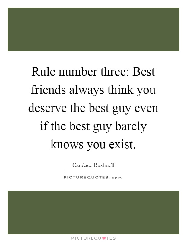 Rule number three: Best friends always think you deserve the best guy even if the best guy barely knows you exist Picture Quote #1