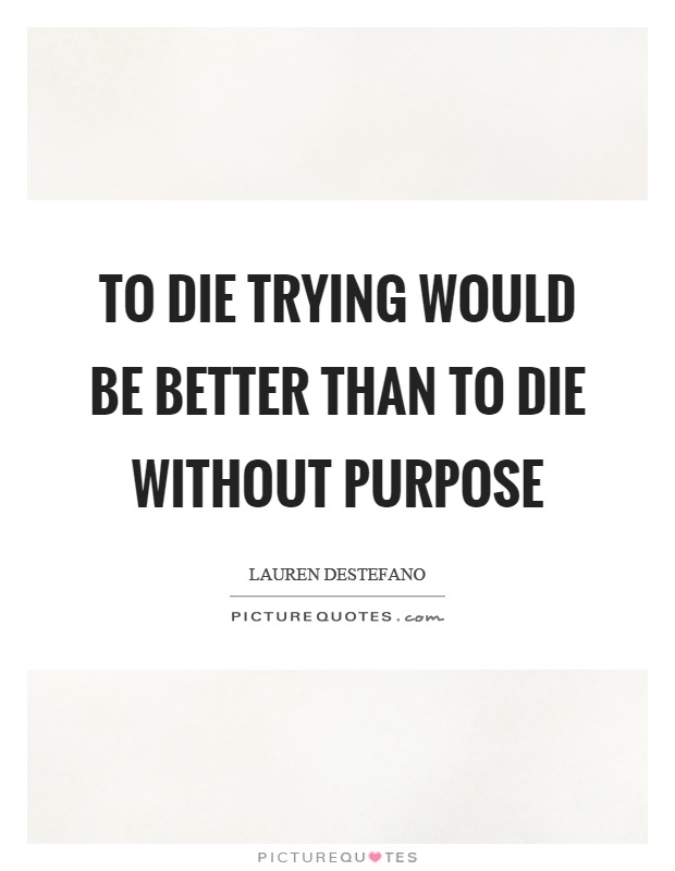 To die trying would be better than to die without purpose Picture Quote #1