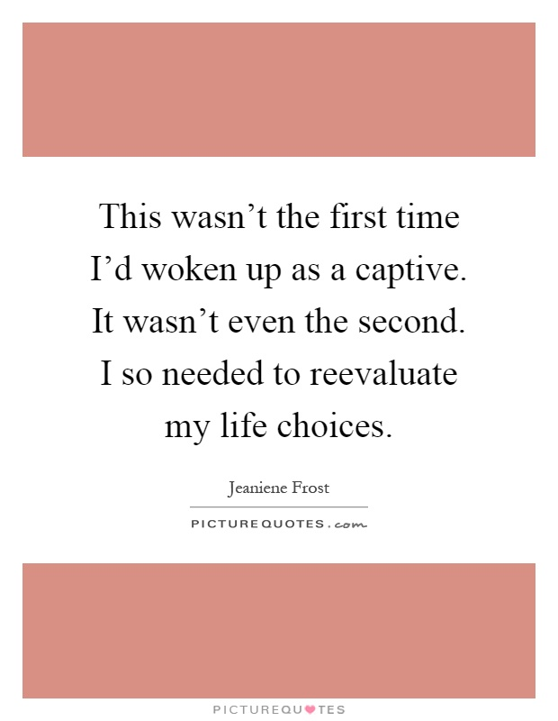 This wasn't the first time I'd woken up as a captive. It wasn't even the second. I so needed to reevaluate my life choices Picture Quote #1