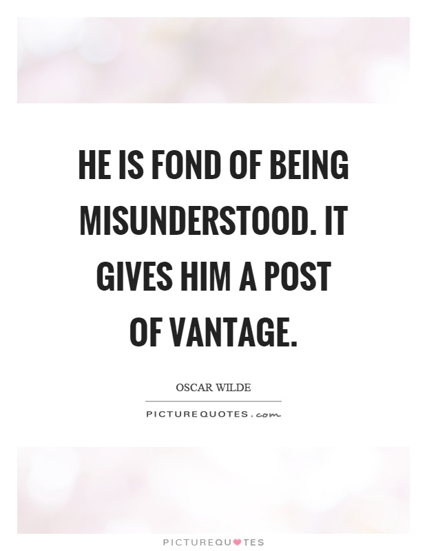 He is fond of being misunderstood. It gives him a post of vantage Picture Quote #1