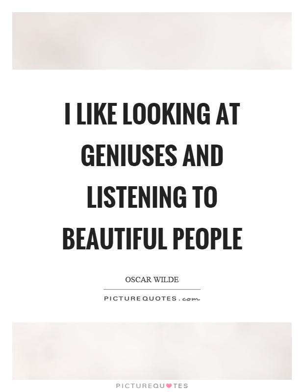 I like looking at geniuses and listening to beautiful people Picture Quote #1