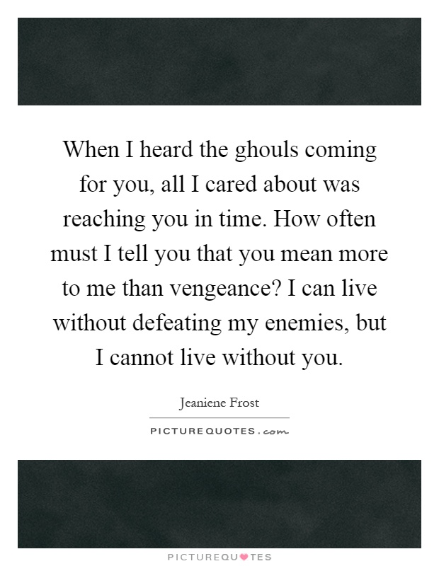 When I heard the ghouls coming for you, all I cared about was reaching you in time. How often must I tell you that you mean more to me than vengeance? I can live without defeating my enemies, but I cannot live without you Picture Quote #1