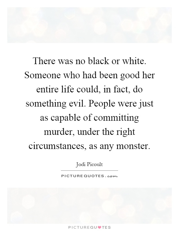 There was no black or white. Someone who had been good her entire life could, in fact, do something evil. People were just as capable of committing murder, under the right circumstances, as any monster Picture Quote #1