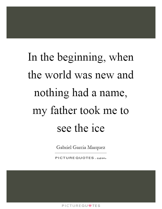 In the beginning, when the world was new and nothing had a name, my father took me to see the ice Picture Quote #1