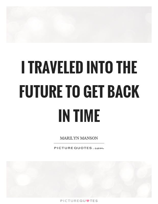 I traveled into the future to get back in time Picture Quote #1