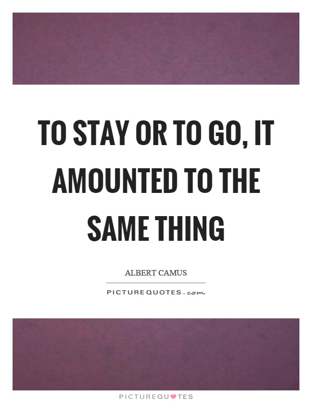 To stay or to go, it amounted to the same thing Picture Quote #1
