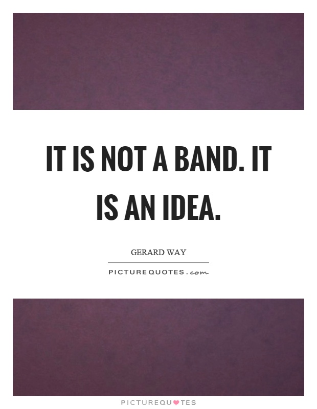 It is not a band. It is an idea Picture Quote #1