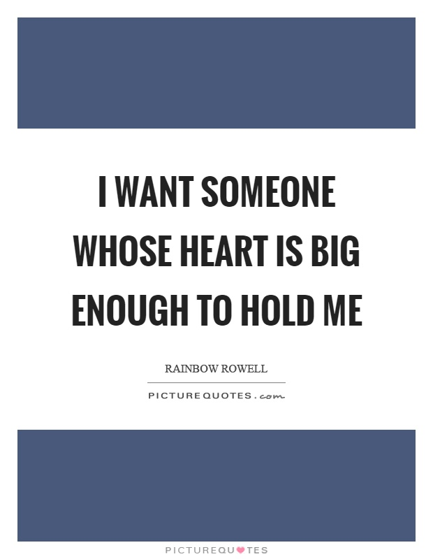 I want someone whose heart is big enough to hold me Picture Quote #1
