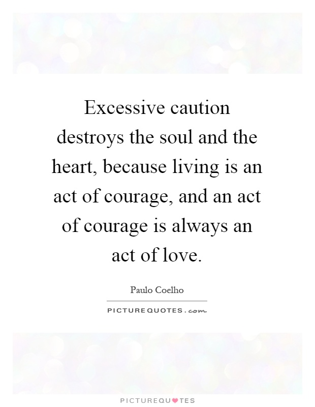 Excessive caution destroys the soul and the heart, because living is an act of courage, and an act of courage is always an act of love Picture Quote #1