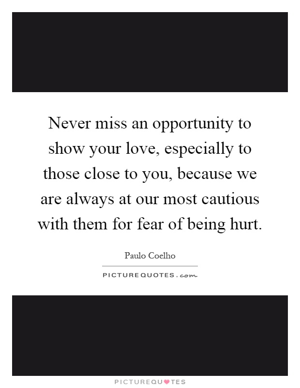 Never miss an opportunity to show your love, especially to those close to you, because we are always at our most cautious with them for fear of being hurt Picture Quote #1