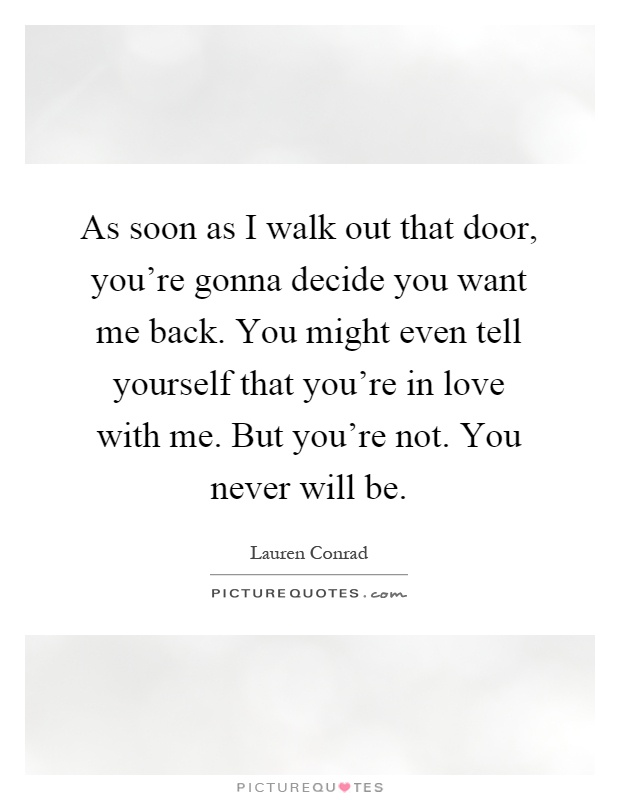 As soon as I walk out that door, you're gonna decide you want me back. You might even tell yourself that you're in love with me. But you're not. You never will be Picture Quote #1