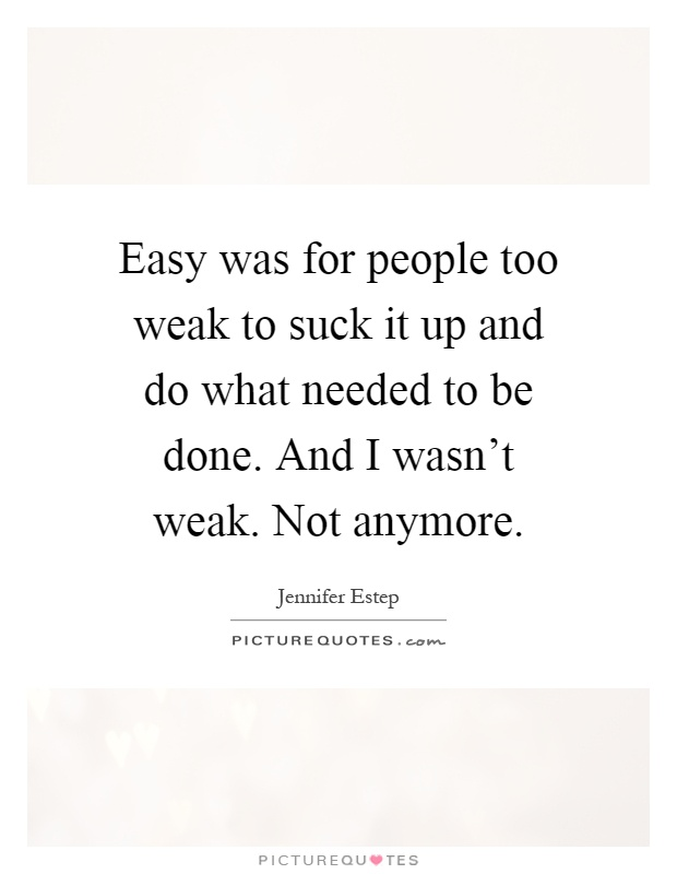 Easy was for people too weak to suck it up and do what ...