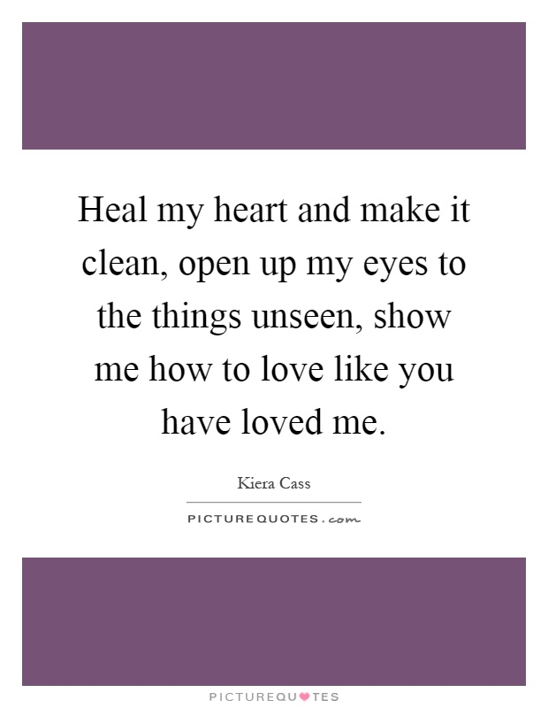 Heal my heart and make it clean, open up my eyes to the things unseen, show me how to love like you have loved me Picture Quote #1