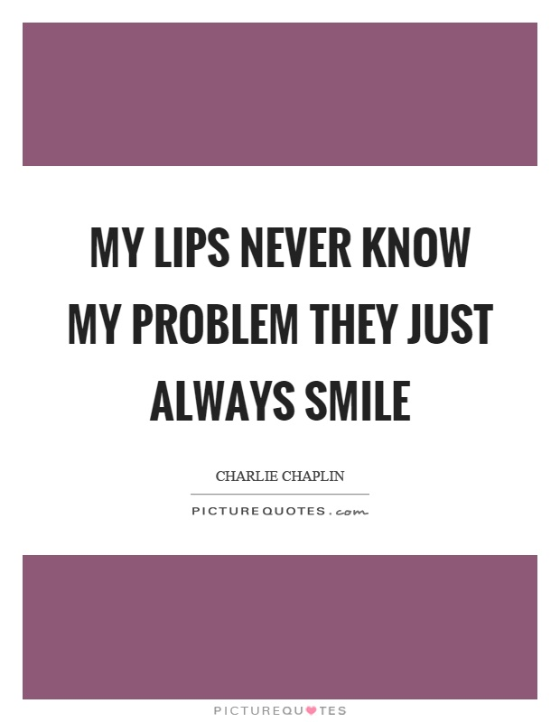 My lips never know my problem they just always smile Picture Quote #1