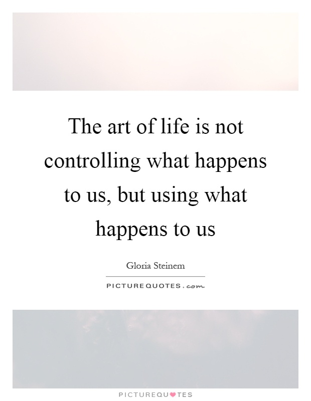 The art of life is not controlling what happens to us, but using what happens to us Picture Quote #1