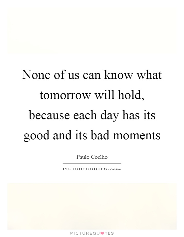 None of us can know what tomorrow will hold, because each day has its good and its bad moments Picture Quote #1