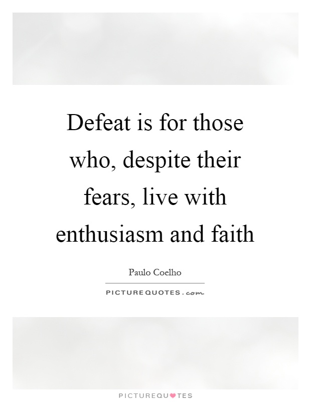 Defeat is for those who, despite their fears, live with enthusiasm and faith Picture Quote #1