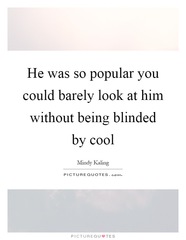 He was so popular you could barely look at him without being blinded by cool Picture Quote #1