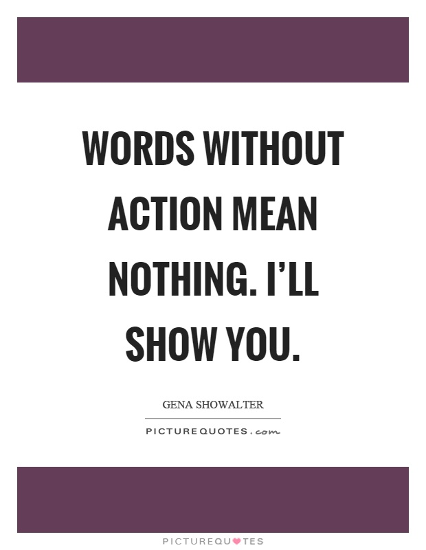 Words without action mean nothing. I'll show you Picture Quote #1