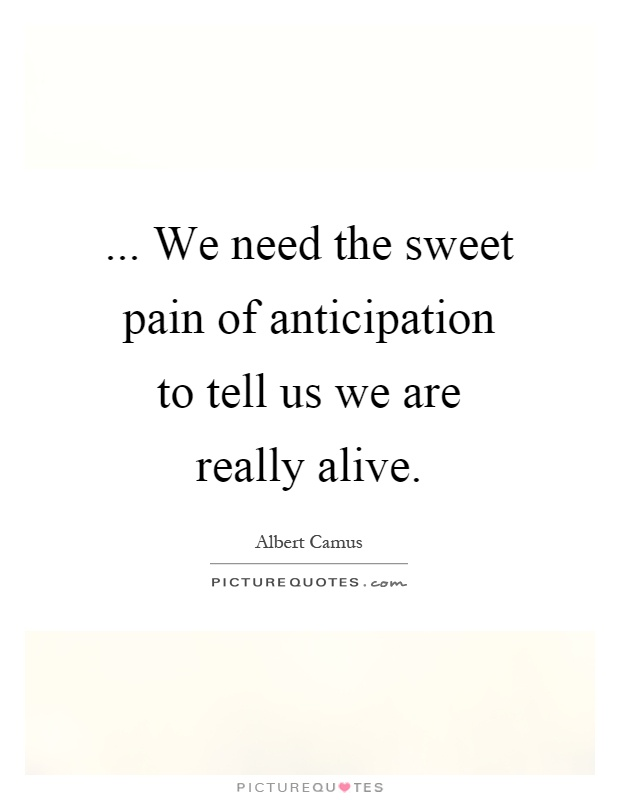 ... We need the sweet pain of anticipation to tell us we are really alive Picture Quote #1