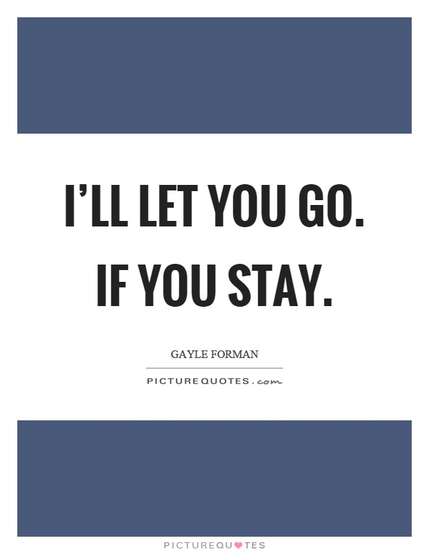 I'll let you go. If you stay Picture Quote #1