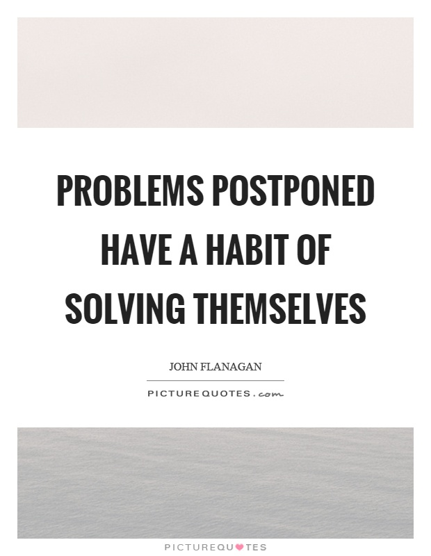 Problems postponed have a habit of solving themselves Picture Quote #1