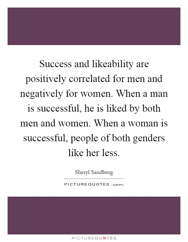 Success and likeability are positively correlated for men and negatively for women. When a man is successful, he is liked by both men and women. When a woman is successful, people of both genders like her less Picture Quote #1