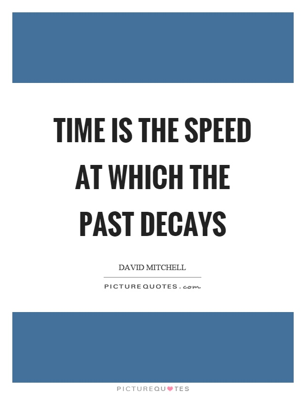 Time is the speed at which the past decays Picture Quote #1