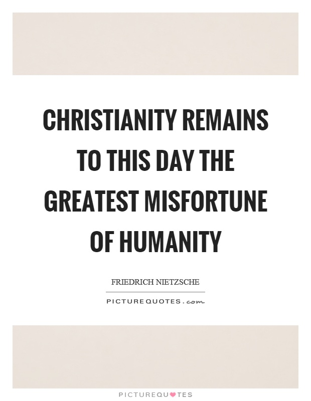 Christianity remains to this day the greatest misfortune of humanity Picture Quote #1