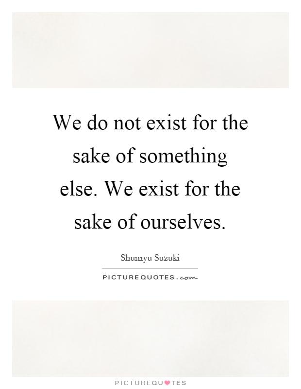 We do not exist for the sake of something else. We exist for the sake of ourselves Picture Quote #1