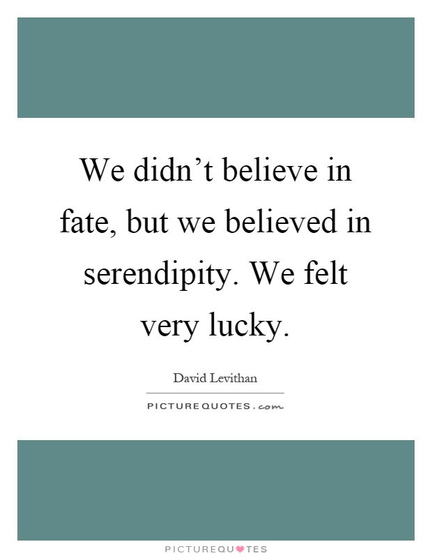 We didn't believe in fate, but we believed in serendipity. We felt very lucky Picture Quote #1