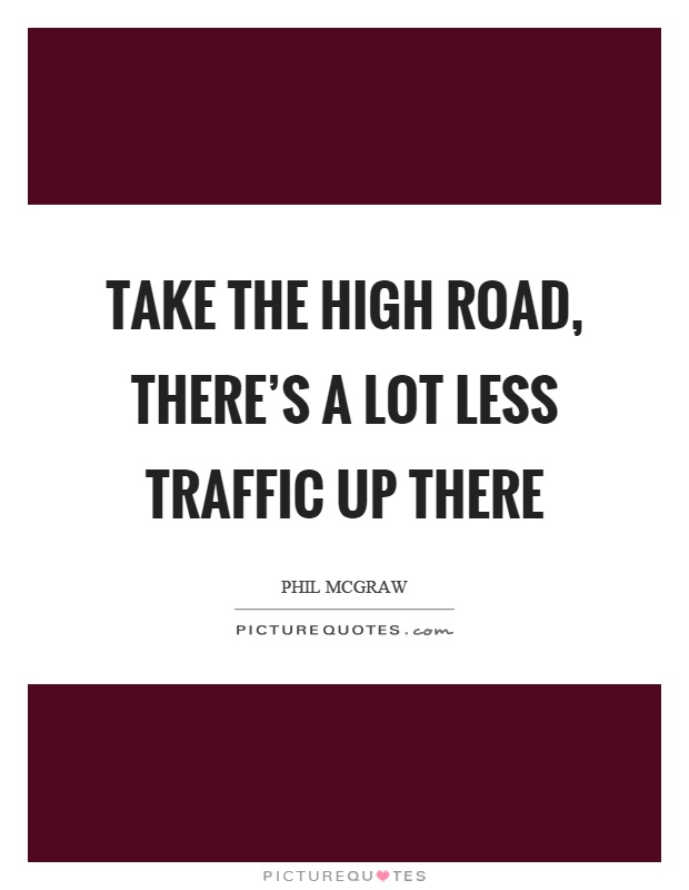 Take the high road, there's a lot less traffic up there Picture Quote #1