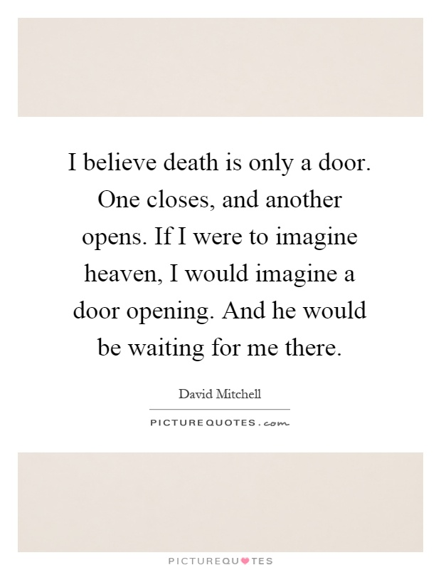 I believe death is only a door. One closes, and another opens. If I were to imagine heaven, I would imagine a door opening. And he would be waiting for me there Picture Quote #1