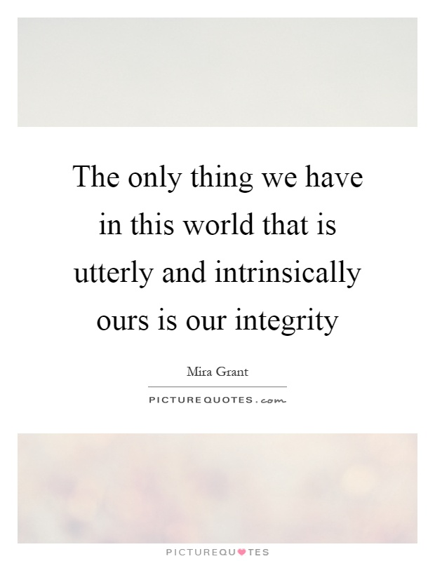 The only thing we have in this world that is utterly and intrinsically ours is our integrity Picture Quote #1