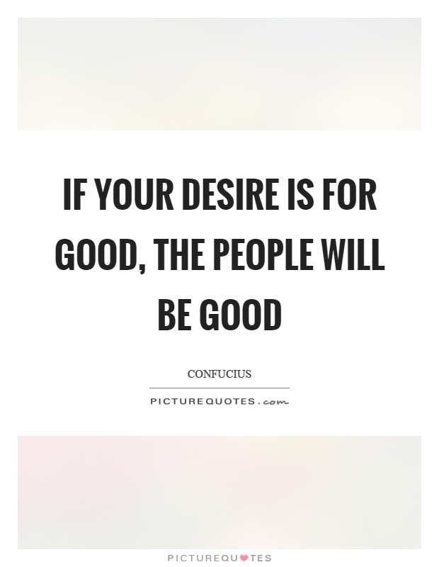 If your desire is for good, the people will be good Picture Quote #1