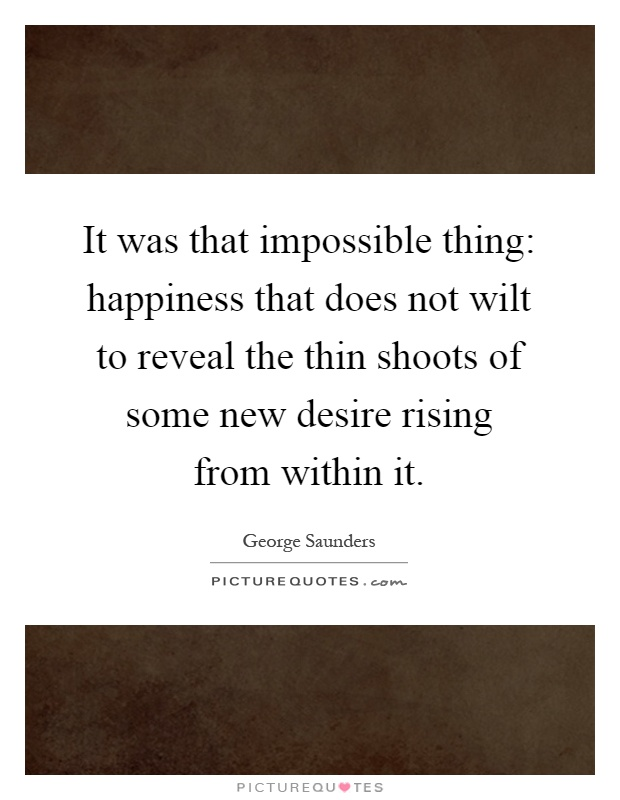 It was that impossible thing: happiness that does not wilt to reveal the thin shoots of some new desire rising from within it Picture Quote #1
