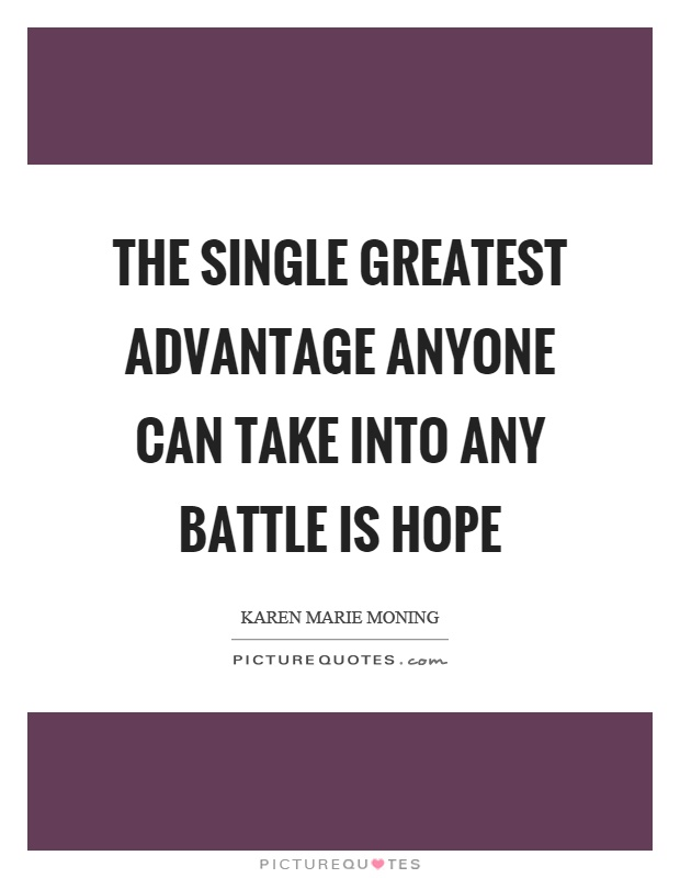 The single greatest advantage anyone can take into any battle is hope Picture Quote #1