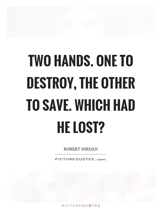 Two hands. One to destroy, the other to save. Which had he lost? Picture Quote #1
