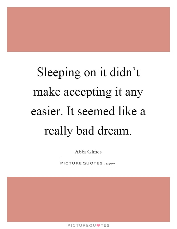 Sleeping on it didn't make accepting it any easier. It seemed like a really bad dream Picture Quote #1