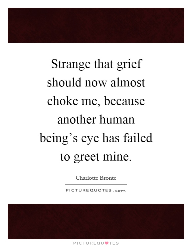 Strange that grief should now almost choke me, because another human being's eye has failed to greet mine Picture Quote #1