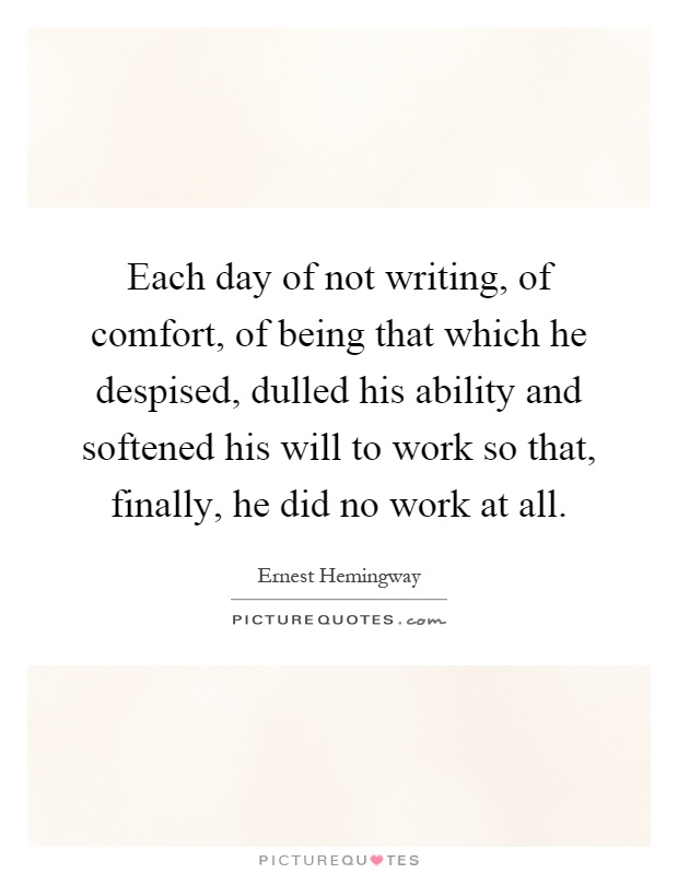 Each day of not writing, of comfort, of being that which he despised, dulled his ability and softened his will to work so that, finally, he did no work at all Picture Quote #1