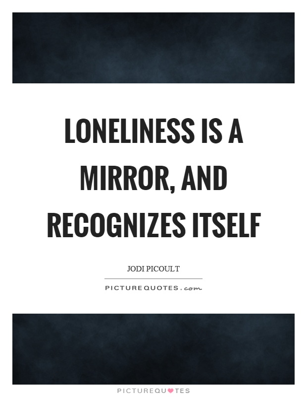 Loneliness is a mirror, and recognizes itself Picture Quote #1
