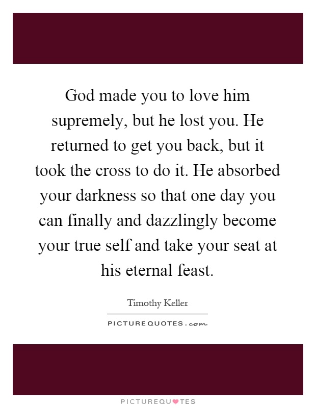 God made you to love him supremely, but he lost you. He returned to get you back, but it took the cross to do it. He absorbed your darkness so that one day you can finally and dazzlingly become your true self and take your seat at his eternal feast Picture Quote #1
