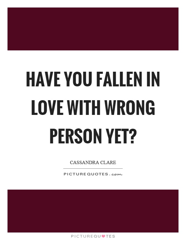 Have you fallen in love with wrong person yet? Picture Quote #1