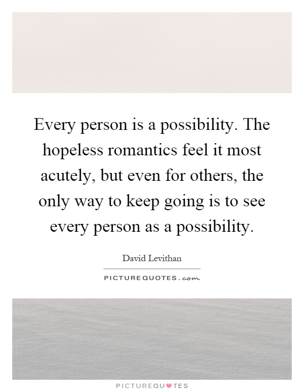 Every person is a possibility. The hopeless romantics feel it most acutely, but even for others, the only way to keep going is to see every person as a possibility Picture Quote #1