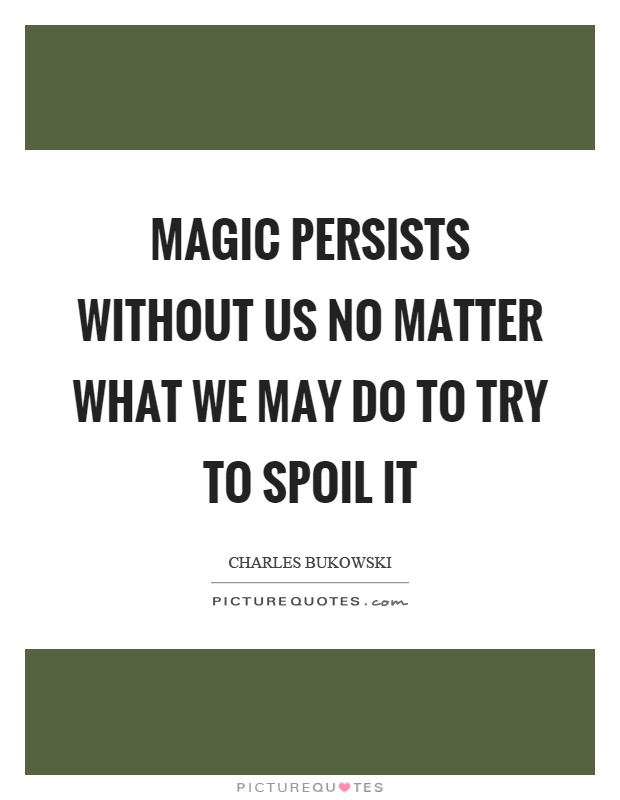Magic persists without us no matter what we may do to try to spoil it Picture Quote #1