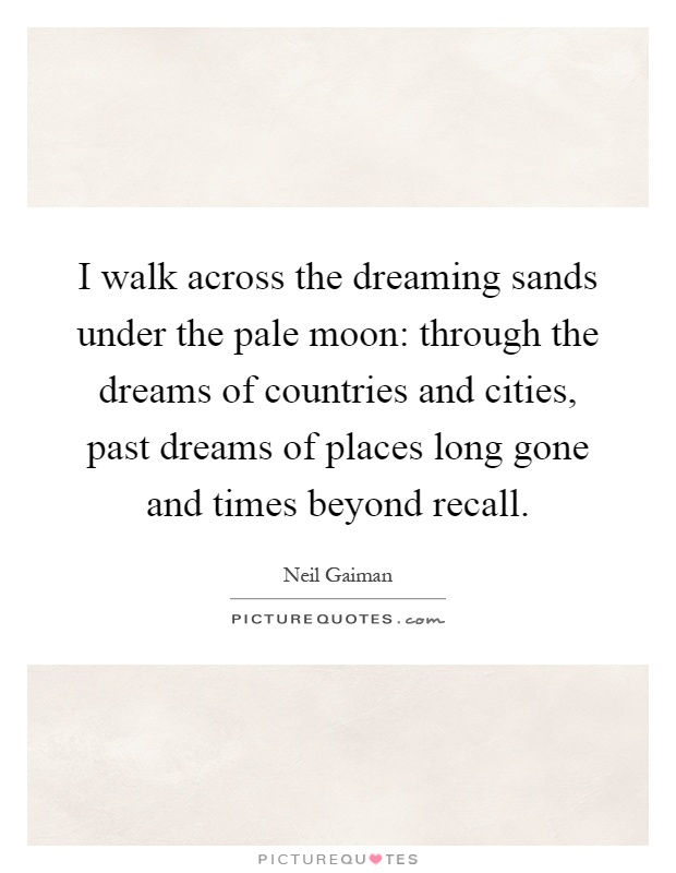 I walk across the dreaming sands under the pale moon: through the dreams of countries and cities, past dreams of places long gone and times beyond recall Picture Quote #1