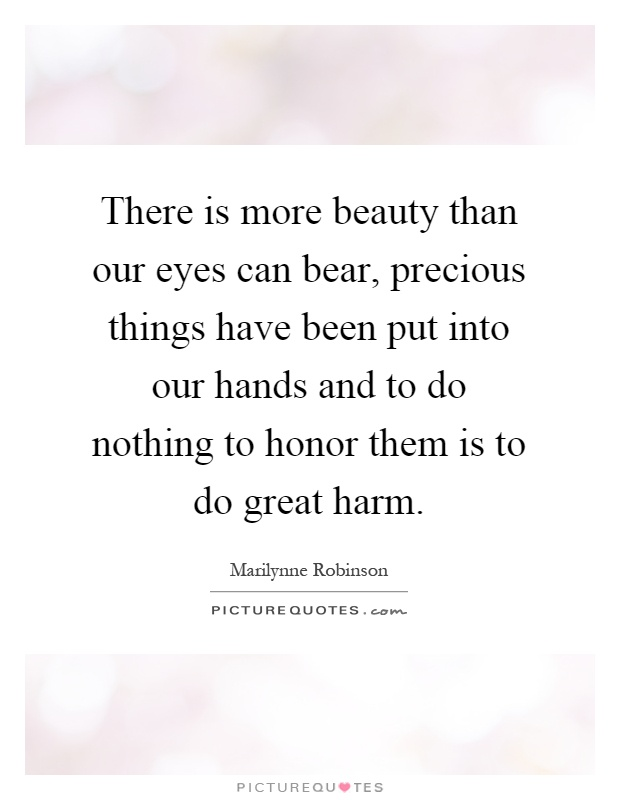 There is more beauty than our eyes can bear, precious things have been put into our hands and to do nothing to honor them is to do great harm Picture Quote #1